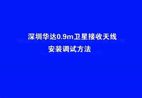 深圳华达0.9米卫星接收天线安装调试方法(视频)